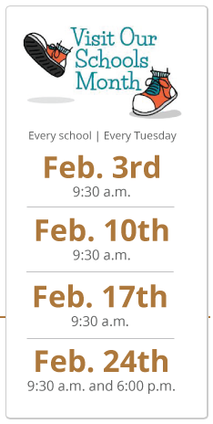 Visit Our Schools Month, Every school, every Tuesday, Feb. 3rd 9:30 a.m., Feb. 10th 9:30 a.m., Feb. 17th 9:30 a.m., Feb 24th 9:30 a.m. and 6:00 p.m.